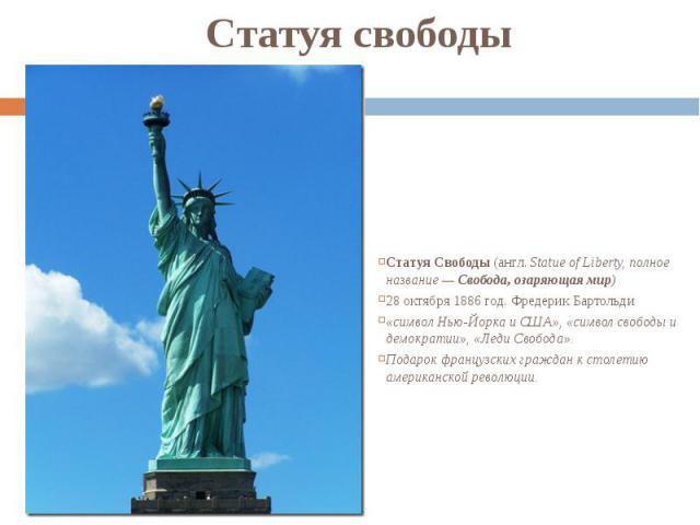 Статуя свободы Статуя Свободы (англ.Statue of Liberty, полное название— Свобода, озаряющая мир) 28 октября 1886 год. Фредерик Бартольди «символ Нью-Йорка и США», «символ свободы и демократии», «Леди Свобода». Подарок французских гр…
