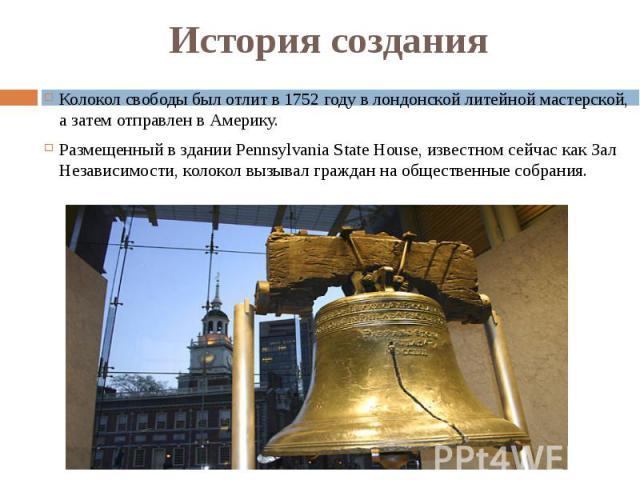 История создания Колокол свободы был отлит в 1752 году в лондонской литейной мастерской, а затем отправлен в Америку. Размещенный в здании Pennsylvania State House, известном сейчас как Зал Независимости, колокол вызывал граждан на общественные собрания.