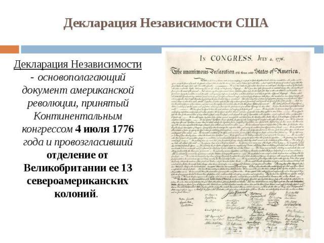 Декларация Независимости США Декларация Независимости - основополагающий документ американской революции, принятый Континентальным конгрессом 4 июля 1776 года и провозгласивший отделение от Великобритании ее 13 североамериканских колоний.