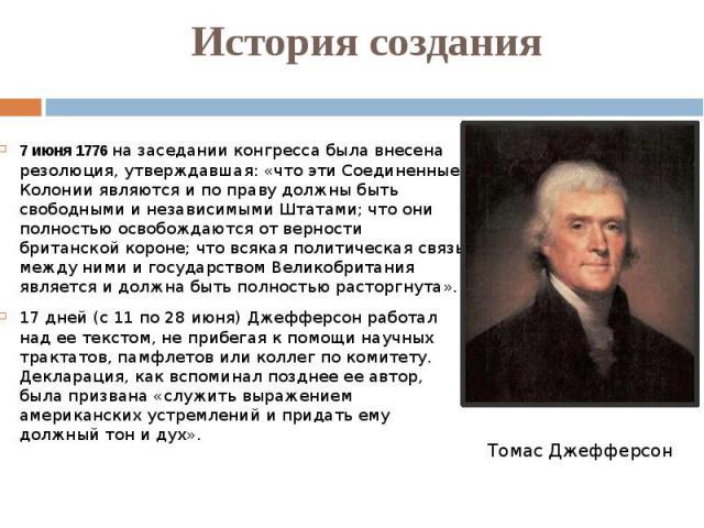 История создания 7 июня 1776 на заседании конгресса была внесена резолюция, утверждавшая: «что эти Соединенные Колонии являются и по праву должны быть свободными и независимыми Штатами; что они полностью освобождаются от верности британской короне; …