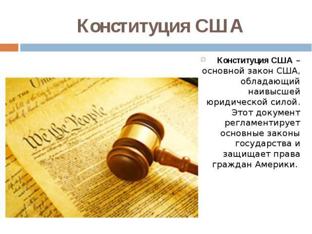 Конституция США Конституция США– основной закон США, обладающий наивысшей юридической силой. Этот документ регламентирует основные законы государства и защищает права граждан Америки.