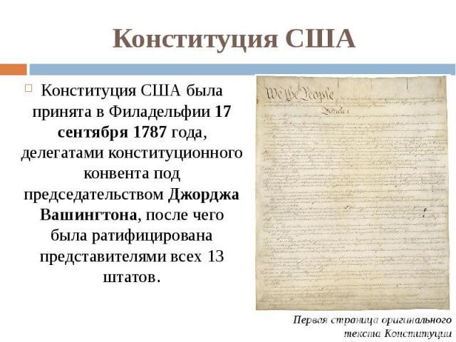 Конституция США Конституция США была принята вФиладельфии 17 сентября 1787 года, делегатами конституционного конвента под председательствомДжорджа Вашингтона, после чего была ратифицирована представителями всех 13 штатов.