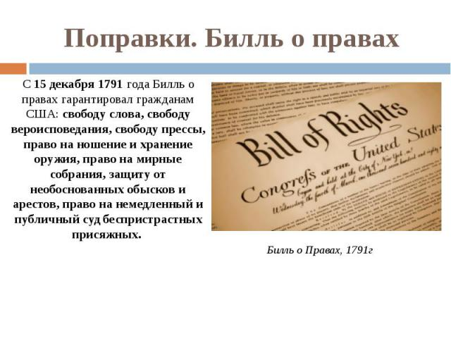 Поправки. Билль о правах С 15 декабря 1791 года Билль о правах гарантировал гражданам США: свободу слова, свободу вероисповедания, свободу прессы, право на ношение и хранение оружия, право на мирные собрания, защиту от необоснованных обысков и арест…
