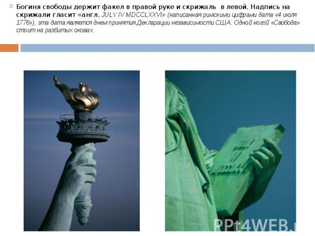 Богиня свободы держит факел в правой руке и скрижаль в левой. Надпись на скрижали гласит «англ.JULY IV MDCCLXXVI» (написанная римскими цифрами дата «4 июля 1776»), эта дата является днем принятия Декларации независимости США. Одной ногой «Своб…