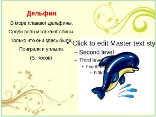 Дельфин В море плавают дельфины, Среди волн мелькают спины. Только что они здесь