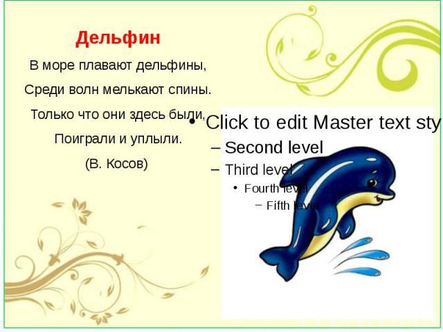 Дельфин В море плавают дельфины, Среди волн мелькают спины. Только что они здесь были, Поиграли и уплыли. (В. Косов)