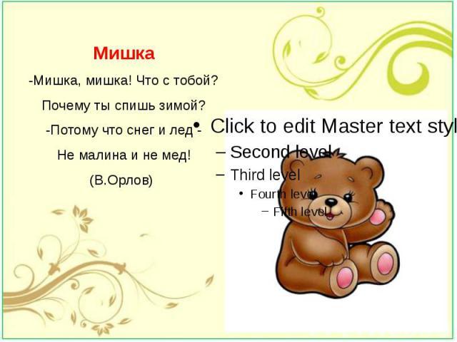 Мишка -Мишка, мишка! Что с тобой? Почему ты спишь зимой? -Потому что снег и лед - Не малина и не мед! (В.Орлов)