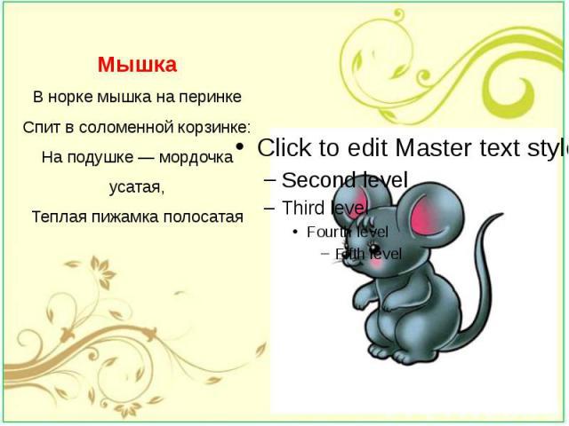 Мышка В норке мышка на перинке Спит в соломенной корзинке: На подушке — мордочка усатая, Теплая пижамка полосатая