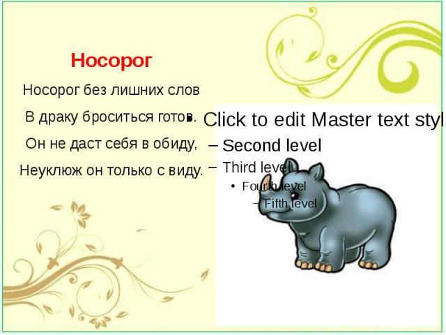 Носорог Носорог без лишних слов В драку броситься готов. Он не даст себя в обиду, Неуклюж он только с виду.