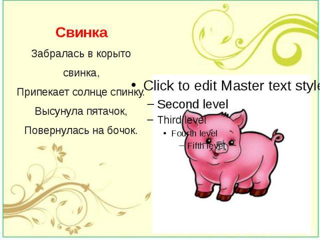 Свинка Забралась в корыто свинка, Припекает солнце спинку. Высунула пятачок, Повернулась на бочок.