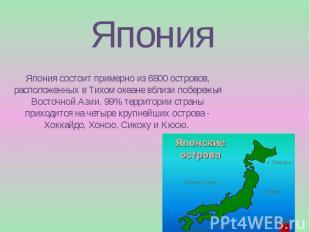 Япония Япония состоит примерно из 6800 островов, расположенных в Тихом океане вб