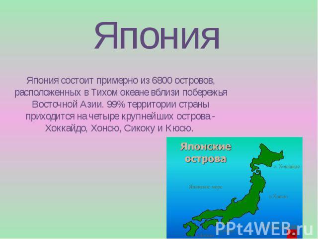 Япония Япония состоит примерно из 6800 островов, расположенных в Тихом океане вблизи побережья Восточной Азии. 99% территории страны приходится на четыре крупнейших острова - Хоккайдо, Хонсю, Сикоку и Кюсю.