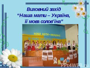 """Виховний захід """"Наша мати – Україна, її мова солов'їна"""""""
