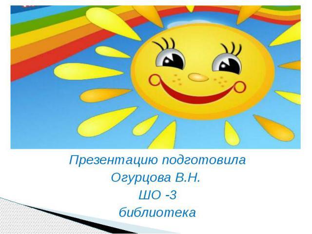 Презентацию подготовила Огурцова В.Н. ШО -3 библиотека