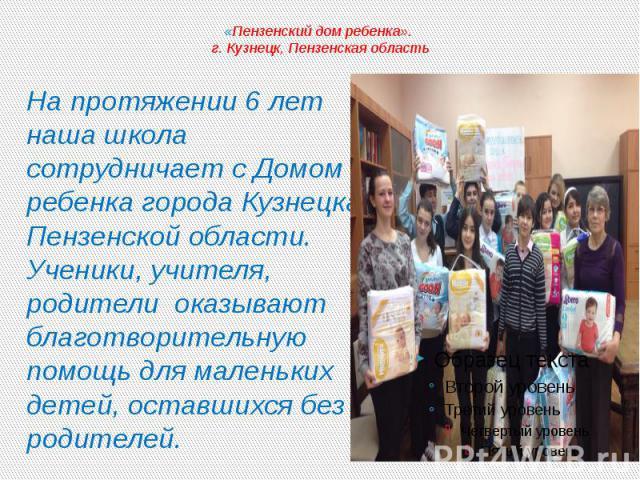«Пензенский дом ребенка». г. Кузнецк, Пензенская область На протяжении 6 лет наша школа сотрудничает с Домом ребенка города Кузнецка Пензенской области. Ученики, учителя, родители оказывают благотворительную помощь для маленьких детей, оставшихся бе…