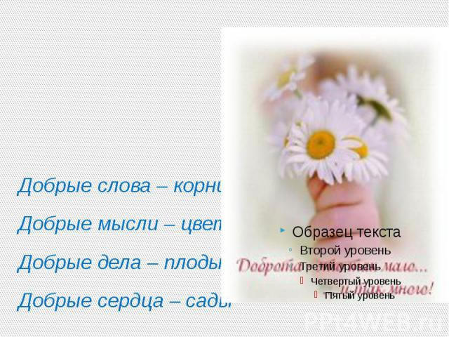 Добрые слова – корни Добрые мысли – цветы Добрые дела – плоды Добрые сердца – сады