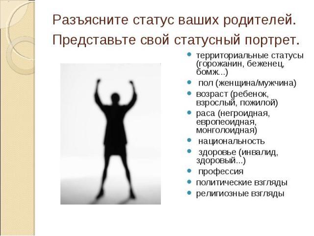 Разъясните статус ваших родителей. Представьте свой статусный портрет. территориальные статусы (горожанин, беженец, бомж...) пол (женщина/мужчина) возраст (ребенок, взрослый, пожилой) раса (негроидная, европеоидная, монголоидная) национальность здор…