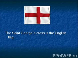 The Saint George´s cross is the English flag. The Saint George´s cross is the En