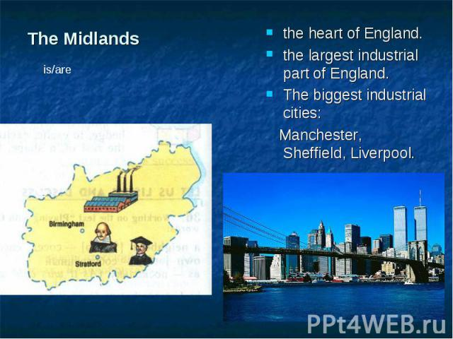 the heart of England. the heart of England. the largest industrial part of England. The biggest industrial cities: Manchester, Sheffield, Liverpool.