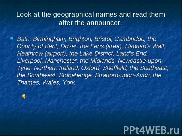 Bath, Birmingham, Brighton, Bristol, Cambridge, the County of Kent, Dover, the Fens (area), Hadrian's Wall, Heathrow (airport), the Lake District, Land's End, Liverpool, Manchester, the Midlands, Newcastle-upon-Tyne, Northern Ireland, Oxford, Sheffi…