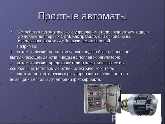 Простые автоматы Устройства автоматического управления стали создаваться задолго до появления первых ЭВМ. Как правило, они основаны на использовании каких-либо физических явлений. Например: 1. автоматический регулятор уровня воды в баке основан на в…