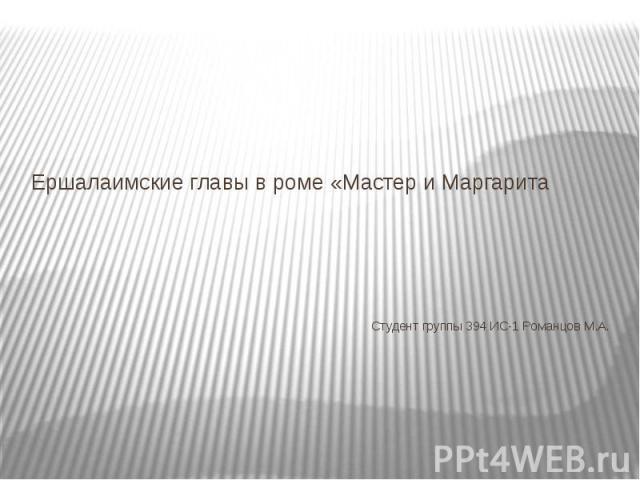 Ершалаимские главы в роме «Мастер и МаргаритаСтудент группы 394 ИС-1 Романцов М.А.