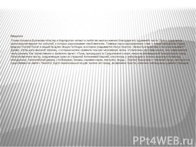 ВведениеВведениеРоман Михаила Булгакова «Мастер и Маргарита» читают и любят во многом именно благодаря его «древней» части. Здесь содержится оригинальная версия тех событий, о которых рассказывает нам Евангелие. Главные герои ершал…