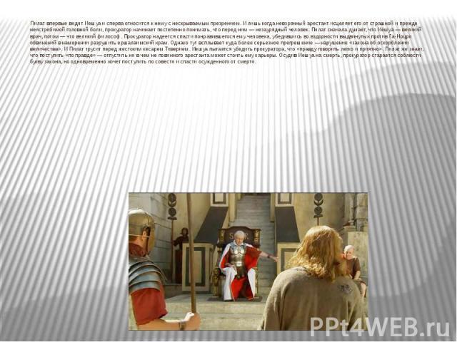 Пилат впервые видит Иешуа и сперва относится к нему с нескрываемым презрением. И лишь когда невзрачный арестант исцеляет его от страшной и прежде неистребимой головной боли, прокуратор начинает постепенно понимать, что перед ним — незаурядный челове…