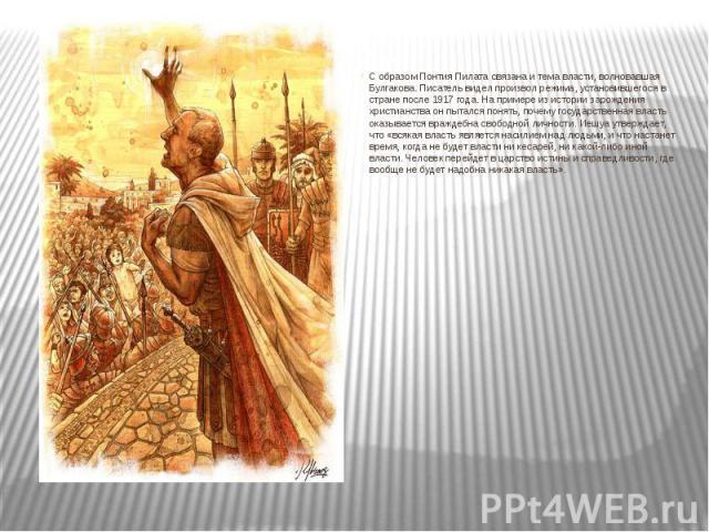 С образом Понтия Пилата связана и тема власти, волновавшая Булгакова. Писатель видел произвол режима, установившегося в стране после 1917 года. На примере из истории зарождения христианства он пытался понять, почему государственная власть оказываетс…