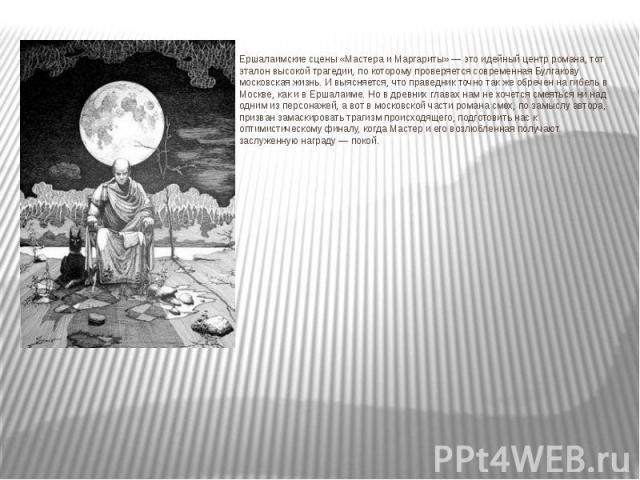 Ершалаимские сцены «Мастера и Маргариты» — это идейный центр романа, тот эталон высокой трагедии, по которому проверяется современная Булгакову московская жизнь. И выясняется, что праведник точно так же обречен на гибель в Москве, как и в Ершалаиме.…