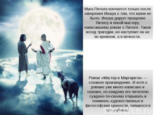 Мука Пилата кончается только после заверения Иешуа о том, что казни не было. Иеш