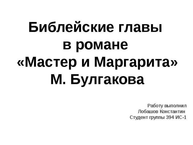 Библейские главы в романе «Мастер и Маргарита» М. Булгакова Работу выполнил Лобашов Константин Студент группы 394 ИС-1