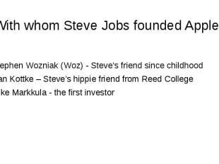 With whom Steve Jobs founded Apple? Stephen Wozniak (Woz) - Steve's friend since