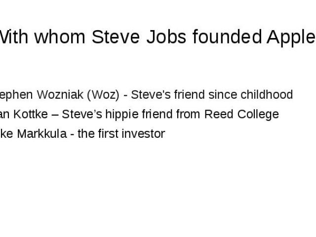With whom Steve Jobs founded Apple? Stephen Wozniak (Woz) - Steve's friend since childhood Dan Kottke – Steve's hippie friend from Reed College Mike Markkula - the first investor