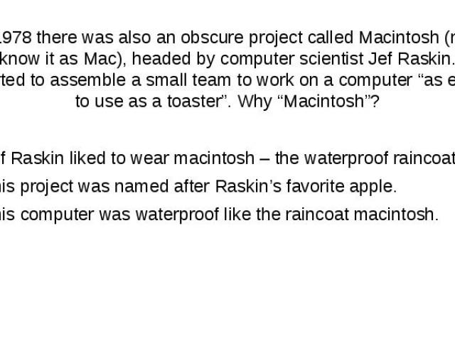 """In 1978 there was also an obscure project called Macintosh (now we know it as Mac), headed by computer scientist Jef Raskin. He started to assemble a small team to work on a computer""""as easy to use as a toaster"""". Why """"Macintosh""""? Jef Raskin li…"""