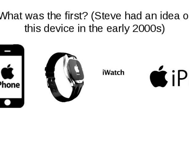 What was the first? (Steve had an idea of this device in the early 2000s)