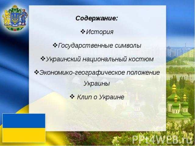 Содержание: История Государственные символы Украинский национальный костюм Экономико-географическое положение Украины Клип о Украине