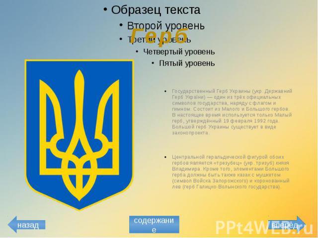 Герб Государственный Герб Украины (укр. Державний Герб України) — один из трёх официальных символов государства, наряду с флагом и гимном. Состоит из Малого и Большого гербов. В настоящее время используется только Малый герб, утверждённый 19 февраля…