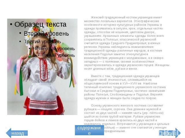 Женский традиционный костюм украинцев имеет множество локальных вариантов. Этнографические особенности историко-культурных районов Украины в одежде проявились в силуэте, крое, отдельных частях одежды, способах её ношения, цветовом декоре, украшениях…