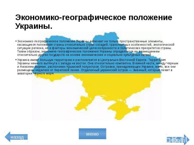 Экономико-географическое положение Украины. Экономико-географическое положение Украины включает не только пространственные элементы, касающиеся положения страны относительно стран-соседей, транспортных особенностей, экологической ситуации региона, н…