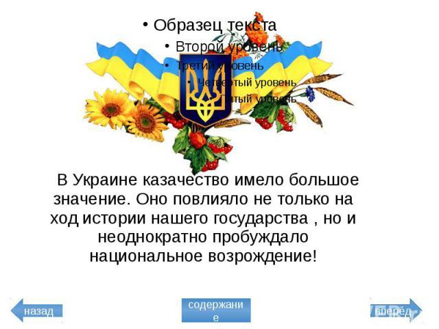 В Украине казачество имело большое значение. Оно повлияло не только на ход истории нашего государства , но и неоднократно пробуждало национальное возрождение! В Украине казачество имело большое значение. Оно повлияло не только на ход истории нашего …