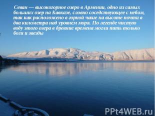 Севан— высокогорное озеро в Армении, одно из самых больших озер на Кавказе