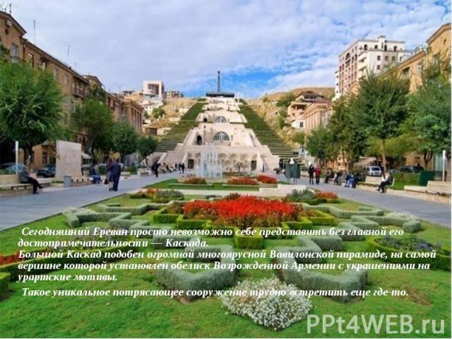 Сегодняшний Ереван просто невозможно себе представить без главной его достопримечательности— Каскада. Большой Каскад подобен огромной многоярусной Вавилонской пирамиде, на самой вершине которой установлен обелиск Возрожденной Армении с у…