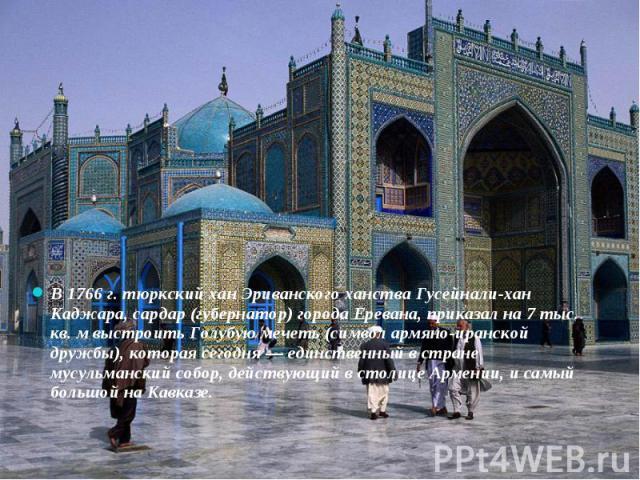 В 1766 г. тюркский хан Эриванского ханства Гусейнали-хан Каджара, сардар (губернатор) города Еревана, приказал на 7 тыс. кв. м выстроить Голубую мечеть (символ армяно-иранской дружбы), которая сегодня— единственный в стране мусульманский собор…