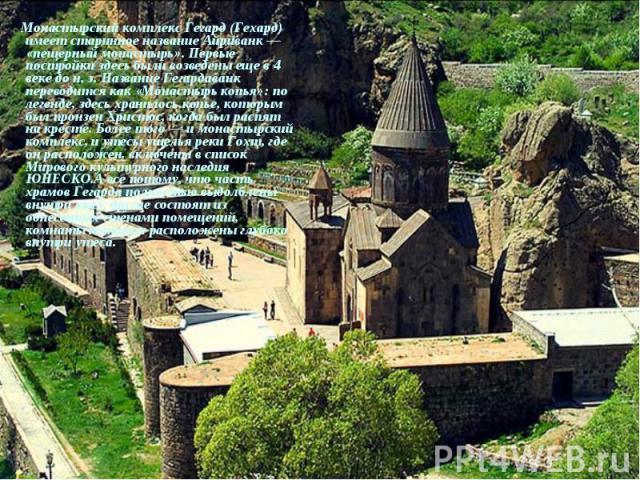 Монастырский комплекс Гегард (Гехард) имеет старинное название Айриванк— «пещерный монастырь». Первые постройки здесь были возведены еще в 4 веке до н.э. Название Гегардаванк переводится как «Монастырь копья»: по легенде, здесь хранилось…