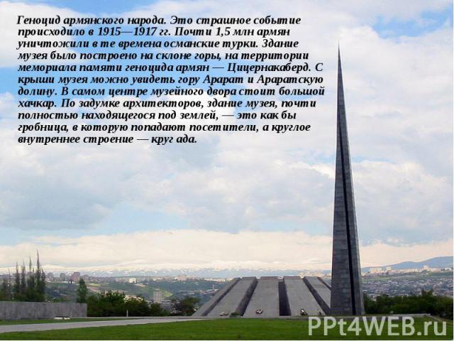 Геноцид армянского народа. Это страшное событие происходило в 1915—1917гг. Почти 1,5 млн армян уничтожили в те времена османские турки. Здание музея было построено на склоне горы, на территории мемориала памяти геноцида армян— Цицернакаб…