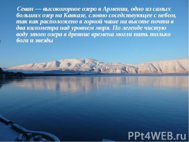 Севан— высокогорное озеро в Армении, одно из самых больших озер на Кавказе, словно соседствующее с небом, так как расположено в горной чаше на высоте почти в два километра над уровнем моря. По легенде чистую воду этого озера в древние времена …