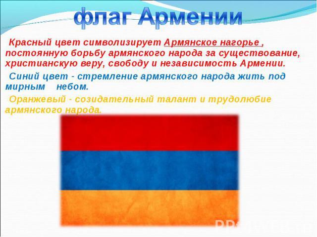 Красный цвет символизирует Армянское нагорье , постоянную борьбу армянского народа за существование, христианскую веру, свободу и независимость Армении. Красный цвет символизирует Армянское нагорье , постоянную борьбу армянского народа за существова…