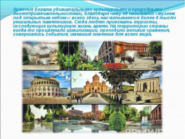 Армения богата удивительными культурными и природными достопримечательностями, благодаря чему её называют «музеем под открытым небом»: всего здесь насчитывается более 4 тысяч уникальных памятников. Сюда любят приезжать туристы, исследующие культурну…