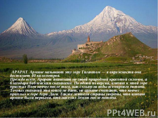 АРАРАТ. Армяне называют эту гору Гигантом— в окружности она достигает 40 километров. Прежде всего, Арарат знаменит не своей природной красотой склонов, а благодаря библейским сказаниям. По одной из версий, именно к этой горе пристал Ноев ковче…